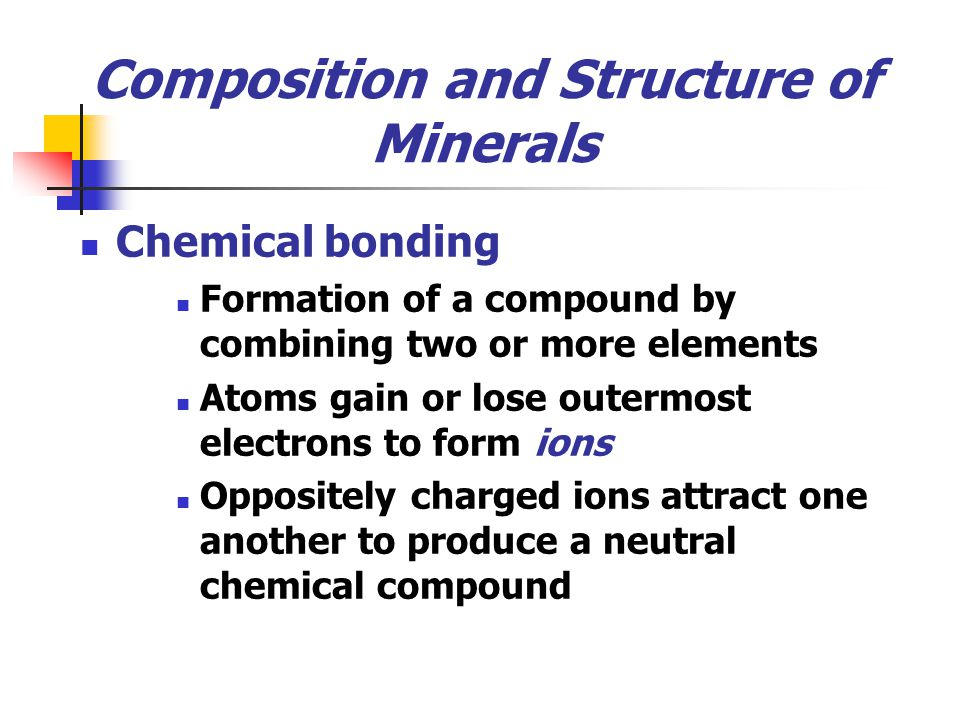 Composition and Structure of Minerals Chemical bonding Formation of a compound by combining two or more elements Atoms gain or lose outermost electron