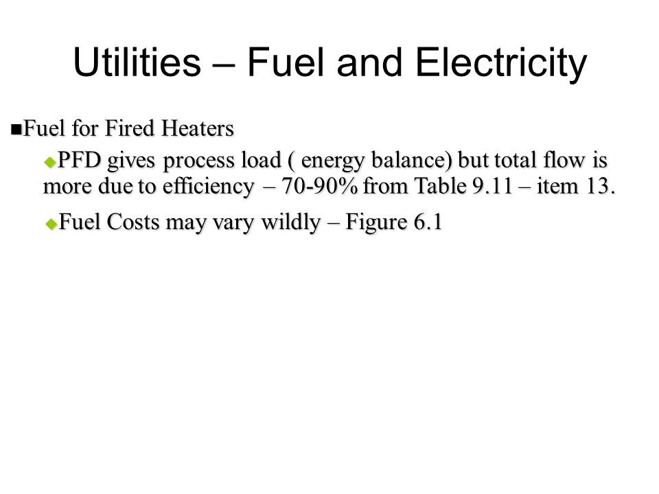 Utilities – Fuel and Electricity Fuel for Fired Heaters Fuel for Fired Heaters  PFD gives process load ( energy balance) but total flow is more due t
