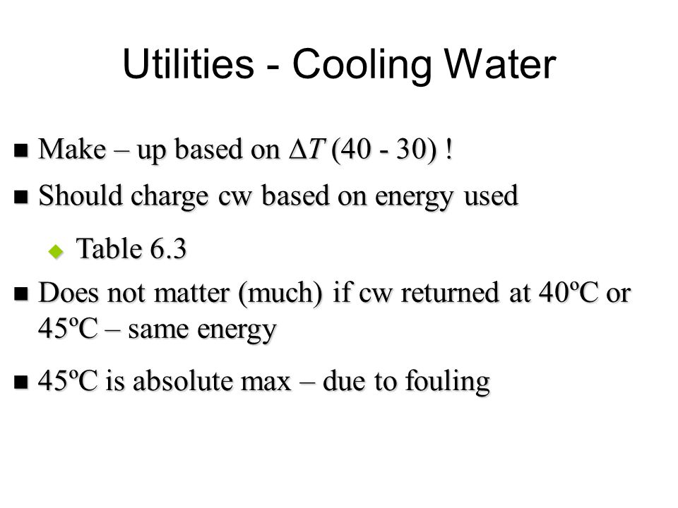 Utilities - Cooling Water Make – up based on  T (40 - 30) ! Make – up based on  T (40 - 30) ! Should charge cw based on energy used Should charge cw