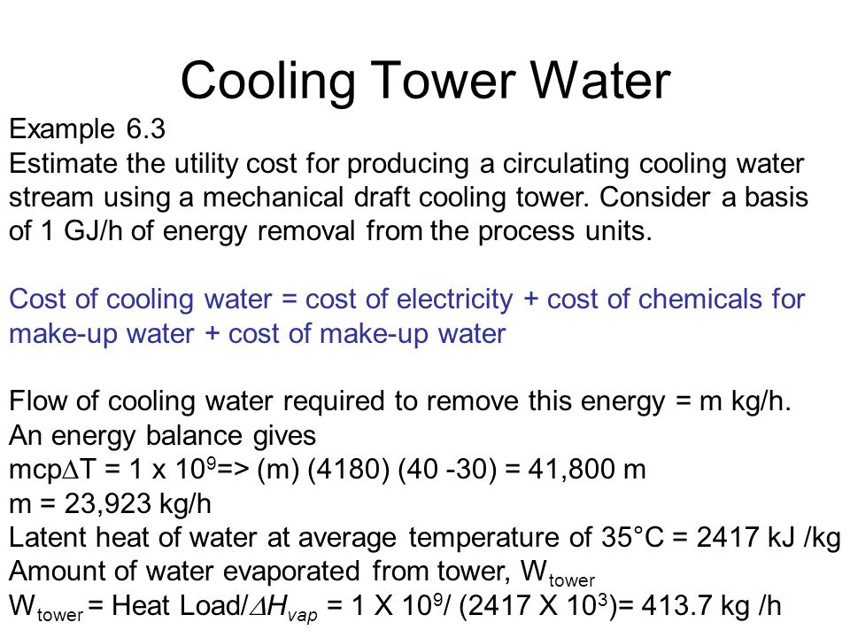 Cooling Tower Water Example 6.3 Estimate the utility cost for producing a circulating cooling water stream using a mechanical draft cooling tower. Con