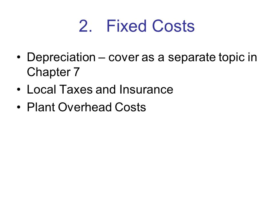 2.Fixed Costs Depreciation – cover as a separate topic in Chapter 7 Local Taxes and Insurance Plant Overhead Costs