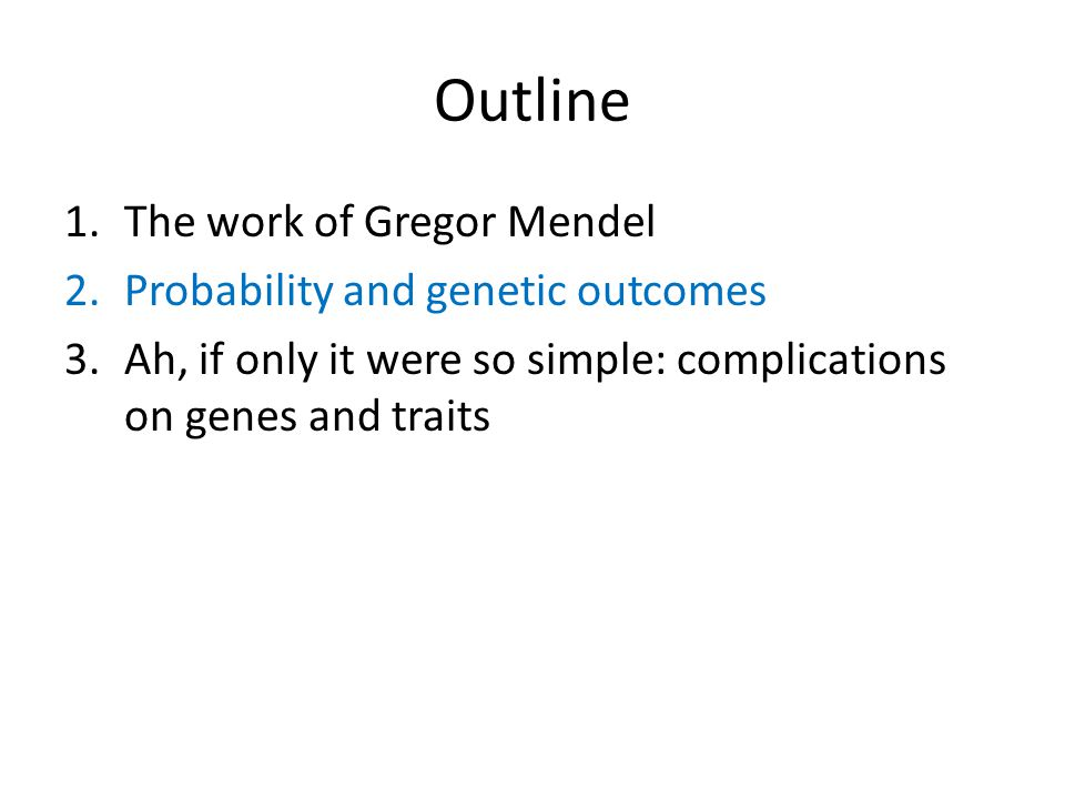 Outline 1.The work of Gregor Mendel 2.Probability and genetic outcomes 3.Ah, if only it were so simple: complications on genes and traits