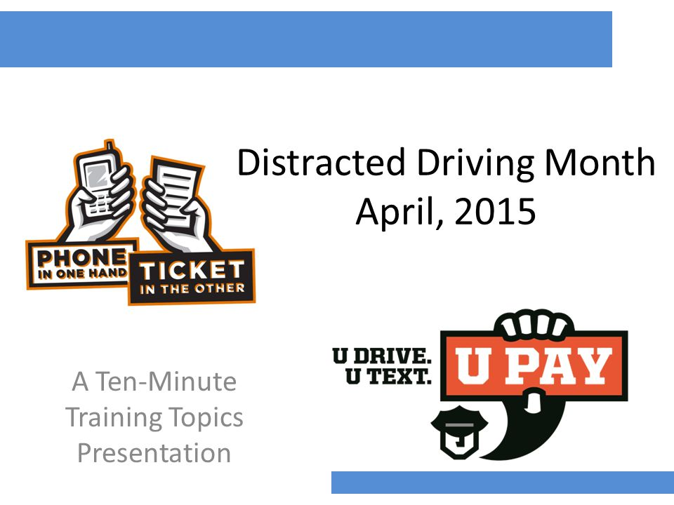 Distracted Driving Month April, 2015 A Ten-Minute Training Topics Presentation
