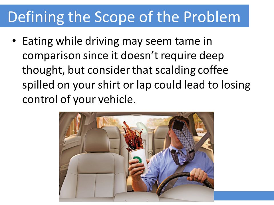 Defining the Scope of the Problem Eating while driving may seem tame in comparison since it doesn't require deep thought, but consider that scalding coffee spilled on your shirt or lap could lead to losing control of your vehicle.