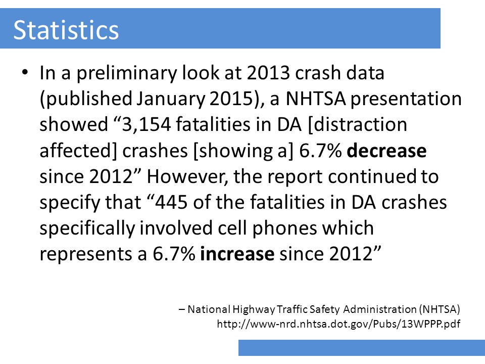 Statistics In a preliminary look at 2013 crash data (published January 2015), a NHTSA presentation showed 3,154 fatalities in DA [distraction affected] crashes [showing a] 6.7% decrease since 2012 However, the report continued to specify that 445 of the fatalities in DA crashes specifically involved cell phones which represents a 6.7% increase since 2012 – National Highway Traffic Safety Administration (NHTSA) http://www-nrd.nhtsa.dot.gov/Pubs/13WPPP.pdf
