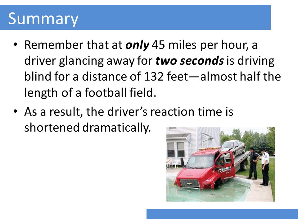 Summary Remember that at only 45 miles per hour, a driver glancing away for two seconds is driving blind for a distance of 132 feet—almost half the length of a football field.