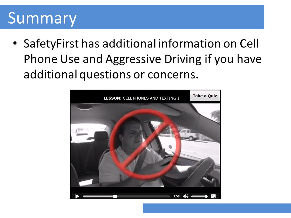 Summary SafetyFirst has additional information on Cell Phone Use and Aggressive Driving if you have additional questions or concerns.