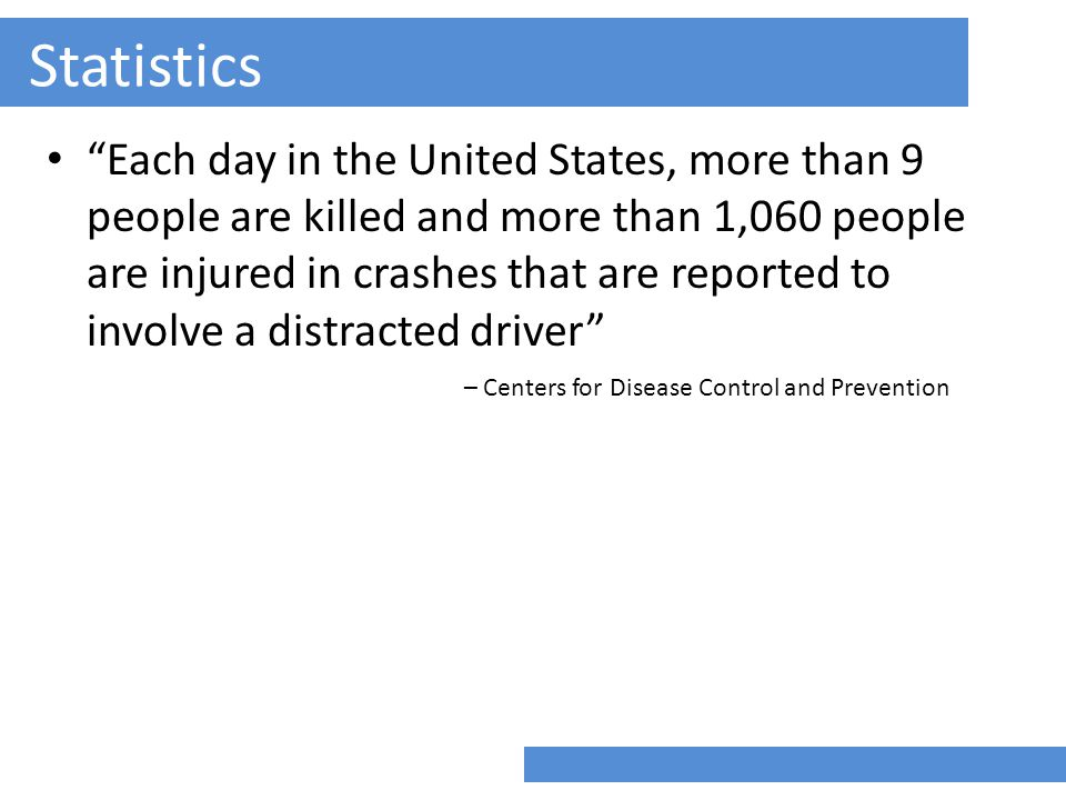 Statistics Each day in the United States, more than 9 people are killed and more than 1,060 people are injured in crashes that are reported to involve a distracted driver – Centers for Disease Control and Prevention