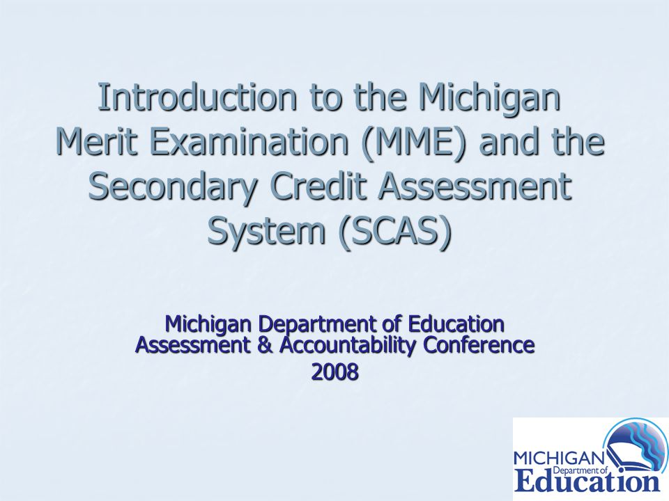 Introduction to the Michigan Merit Examination (MME) and the Secondary Credit Assessment System (SCAS) Michigan Department of Education Assessment & Accountability Conference 2008
