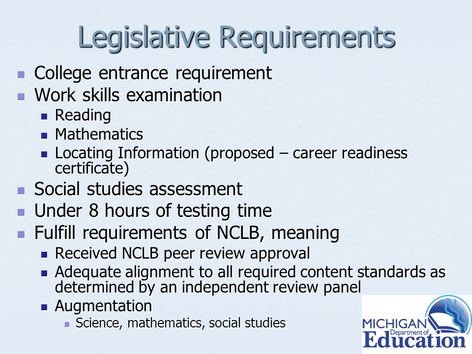 Legislative Requirements College entrance requirement College entrance requirement Work skills examination Work skills examination Reading Reading Mathematics Mathematics Locating Information (proposed – career readiness certificate) Locating Information (proposed – career readiness certificate) Social studies assessment Social studies assessment Under 8 hours of testing time Under 8 hours of testing time Fulfill requirements of NCLB, meaning Fulfill requirements of NCLB, meaning Received NCLB peer review approval Received NCLB peer review approval Adequate alignment to all required content standards as determined by an independent review panel Adequate alignment to all required content standards as determined by an independent review panel Augmentation Augmentation Science, mathematics, social studies Science, mathematics, social studies