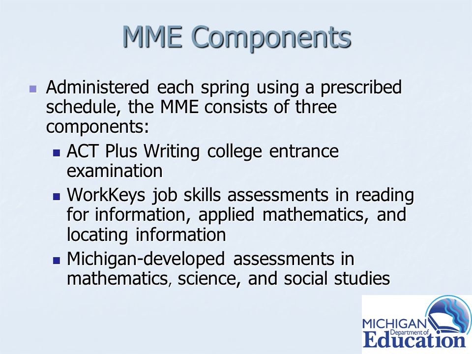 MME Components Administered each spring using a prescribed schedule, the MME consists of three components: Administered each spring using a prescribed schedule, the MME consists of three components: ACT Plus Writing college entrance examination ACT Plus Writing college entrance examination WorkKeys job skills assessments in reading for information, applied mathematics, and locating information WorkKeys job skills assessments in reading for information, applied mathematics, and locating information Michigan-developed assessments in mathematics, science, and social studies Michigan-developed assessments in mathematics, science, and social studies
