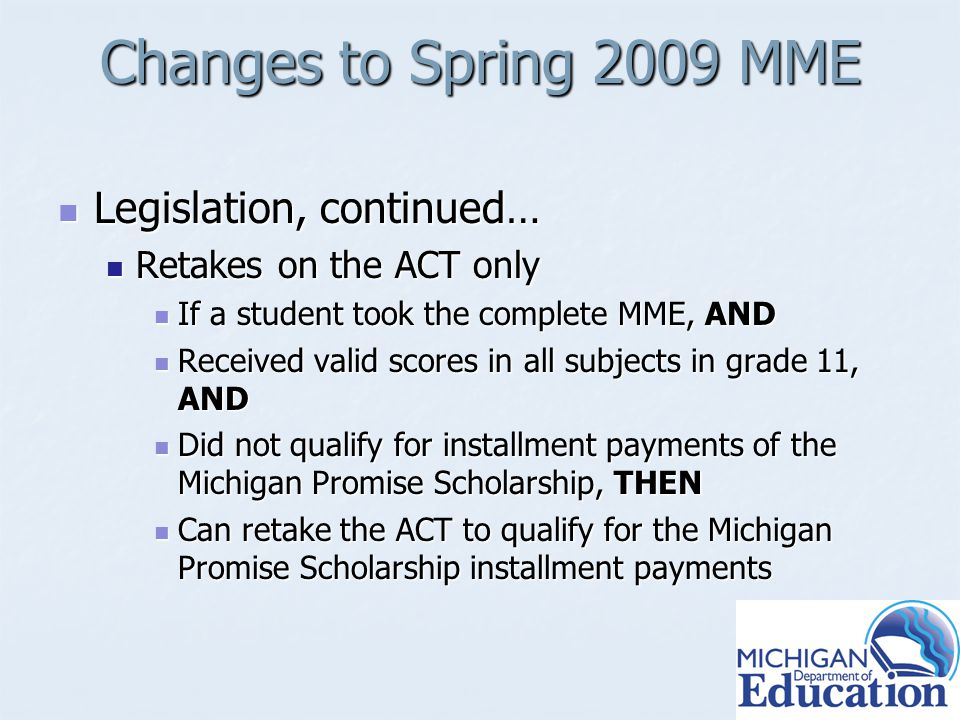 Changes to Spring 2009 MME Legislation, continued… Legislation, continued… Retakes on the ACT only Retakes on the ACT only If a student took the complete MME, AND If a student took the complete MME, AND Received valid scores in all subjects in grade 11, AND Received valid scores in all subjects in grade 11, AND Did not qualify for installment payments of the Michigan Promise Scholarship, THEN Did not qualify for installment payments of the Michigan Promise Scholarship, THEN Can retake the ACT to qualify for the Michigan Promise Scholarship installment payments Can retake the ACT to qualify for the Michigan Promise Scholarship installment payments