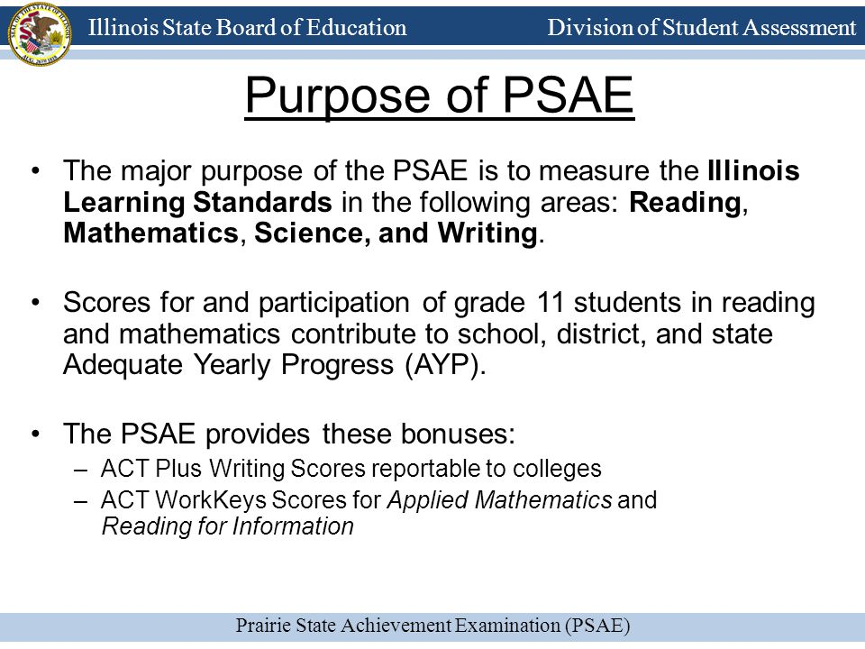 Prairie State Achievement Examination (PSAE) Illinois State Board of Education Division of Student Assessment The PSAE recognizes the achievement of individual students.