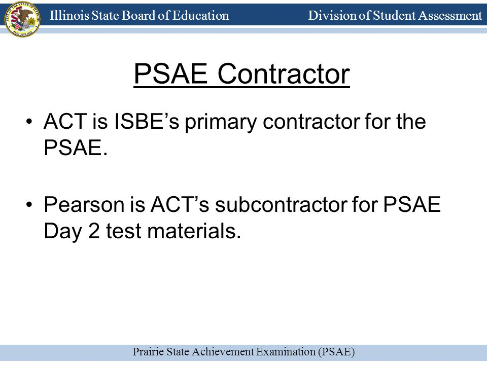 Prairie State Achievement Examination (PSAE) Illinois State Board of Education Division of Student Assessment Test Components ACT Reading + ACT WorkKeys Reading for Information ACT Mathematics + ACT WorkKeys Applied Mathematics ACT Science + ISBE-Developed Science ACT English + ACT Writing PSAE Reading PSAE Mathematics PSAE Science PSAE Writing