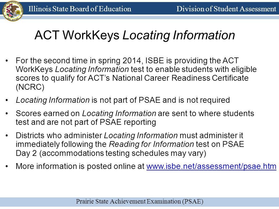 Prairie State Achievement Examination (PSAE) Illinois State Board of Education Division of Student Assessment ACT WorkKeys Locating Information For the second time in spring 2014, ISBE is providing the ACT WorkKeys Locating Information test to enable students with eligible scores to qualify for ACT's National Career Readiness Certificate (NCRC) Locating Information is not part of PSAE and is not required Scores earned on Locating Information are sent to where students test and are not part of PSAE reporting Districts who administer Locating Information must administer it immediately following the Reading for Information test on PSAE Day 2 (accommodations testing schedules may vary) More information is posted online at www.isbe.net/assessment/psae.htmwww.isbe.net/assessment/psae.htm