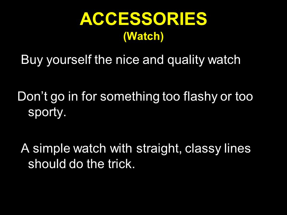 ACCESSORIES (Watch) Buy yourself the nice and quality watch Don't go in for something too flashy or too sporty.