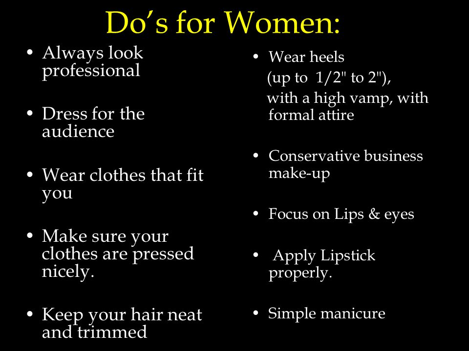 Do's for Women: Always look professional Dress for the audience Wear clothes that fit you Make sure your clothes are pressed nicely.