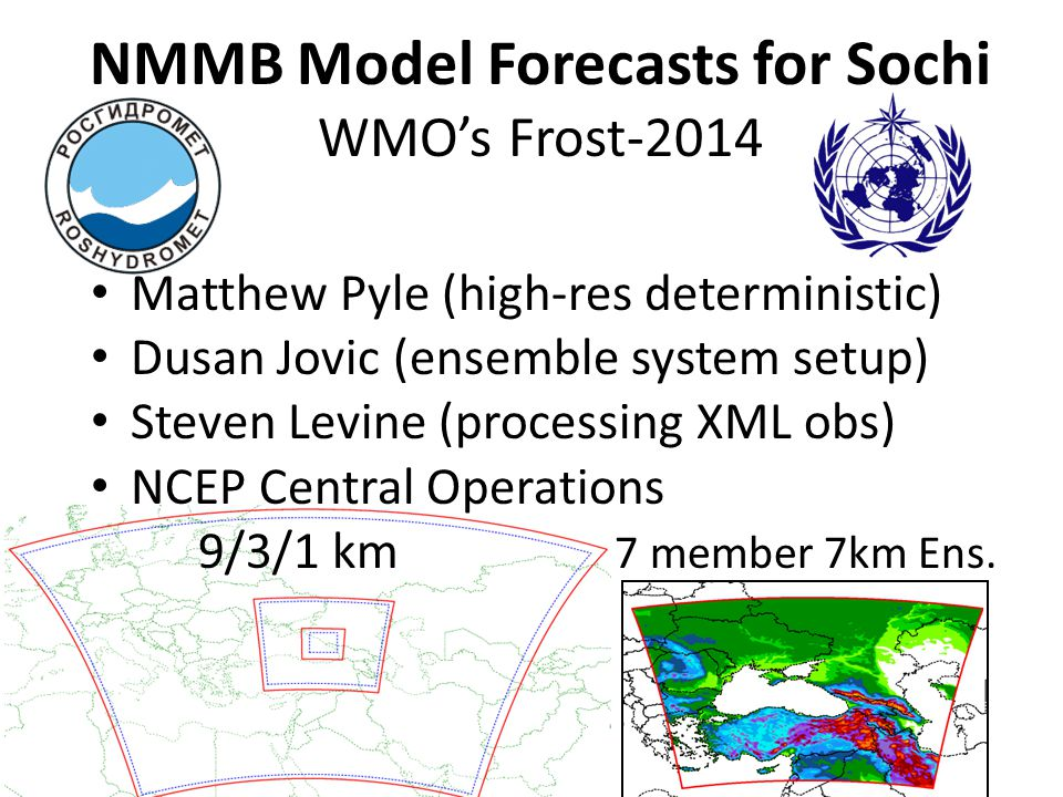 Deterministic NMMB Run Configuration Triply nested 9/3/1km NMMB prediction system centered near Sochi Used together with COSMO-RU2, INCA, GEM, Harmonie Initialized off GFS, run 4 times per day, forecasts to hrs GRIB2 grids provided every 30 minutes BUFR/XML soundings at gaming venues 50 vertical levels with model top of 50 hPa Physics: MicrophysicsFerrier (w/ a little Aligo) ConvectionBetts Miller Janjic (very slight) PBL / turbulenceMellor Yamada Janjic Land SurfaceNOAH RadiationRRTM (SW & LW)