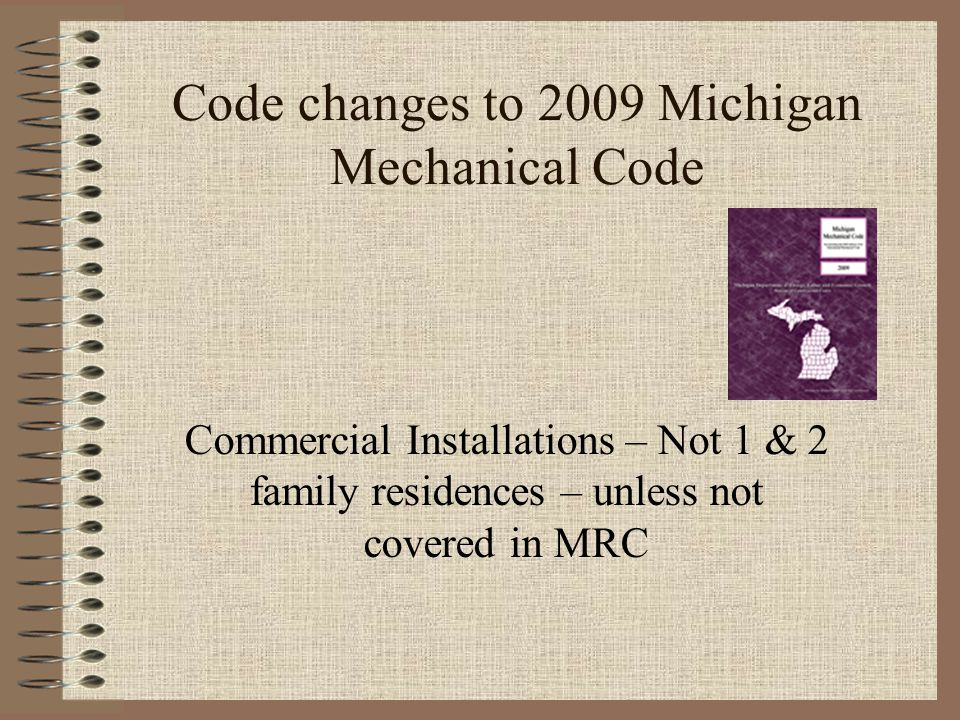 Code changes to 2009 Michigan Mechanical Code Commercial Installations – Not 1 & 2 family residences – unless not covered in MRC