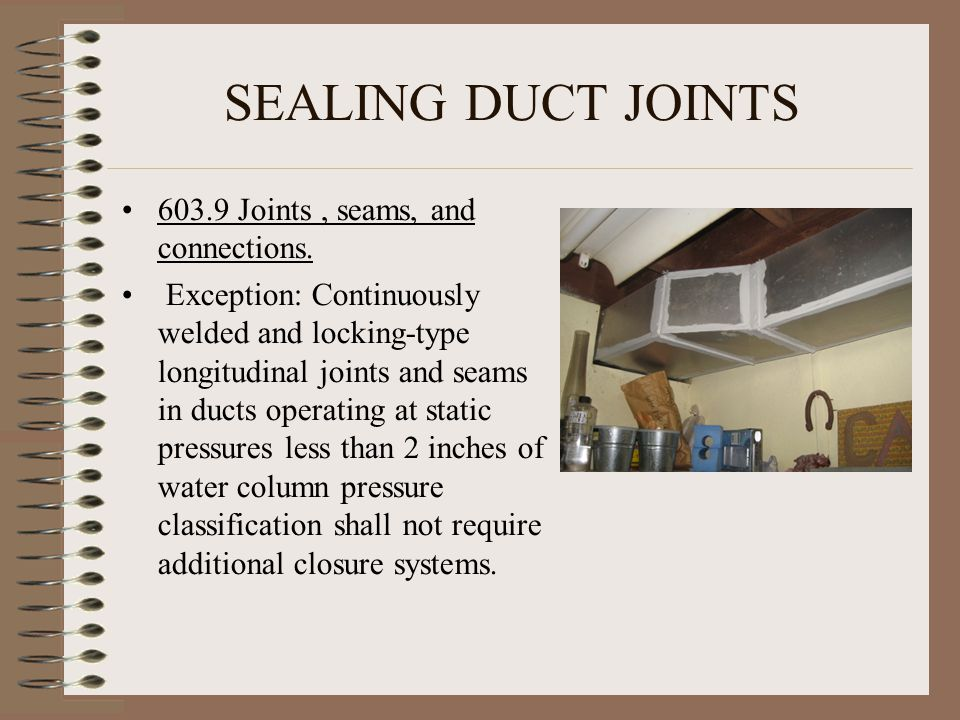 SEALING DUCT JOINTS 603.9 Joints, seams, and connections. Exception: Continuously welded and locking-type longitudinal joints and seams in ducts opera