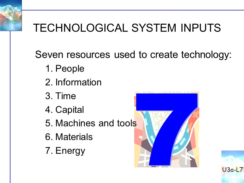 TECHNOLOGICAL SYSTEM INPUTS U3a-L7 Seven resources used to create technology: 1.People 2.Information 3.Time 4.Capital 5.Machines and tools 6.Materials
