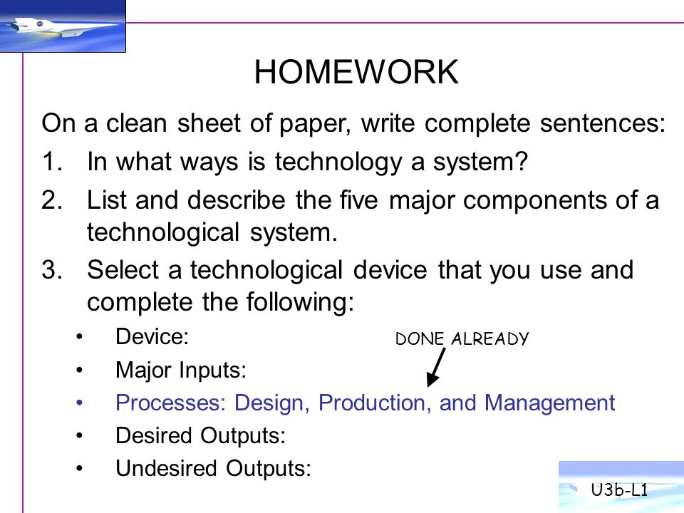 HOMEWORK U3b-L1 On a clean sheet of paper, write complete sentences: 1.In what ways is technology a system? 2.List and describe the five major compone