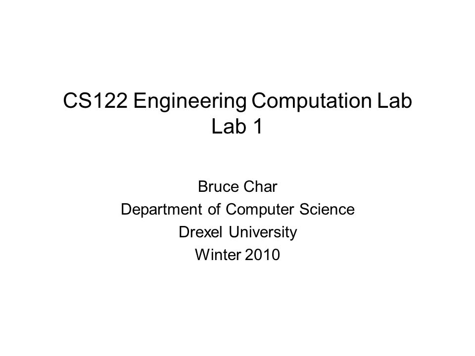 CS122 Engineering Computation Lab Lab 1 Bruce Char Department of Computer Science Drexel University Winter 2010