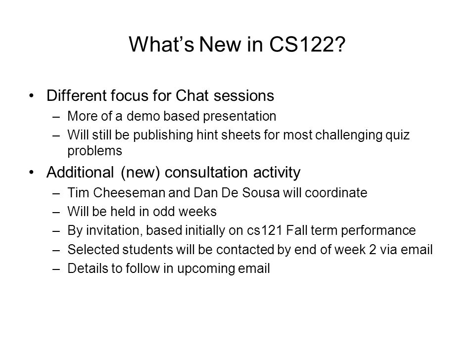 Administrative Notes Please contact your individual instructors with questions and problems CLC (room 147 UC) will be staffed at same times as for cs121 in Fall (odd weeks – starting week 3) Missed work policies – same as in cs121 –Makeup labs to be held on Monday at 6 PM (odd weeks).