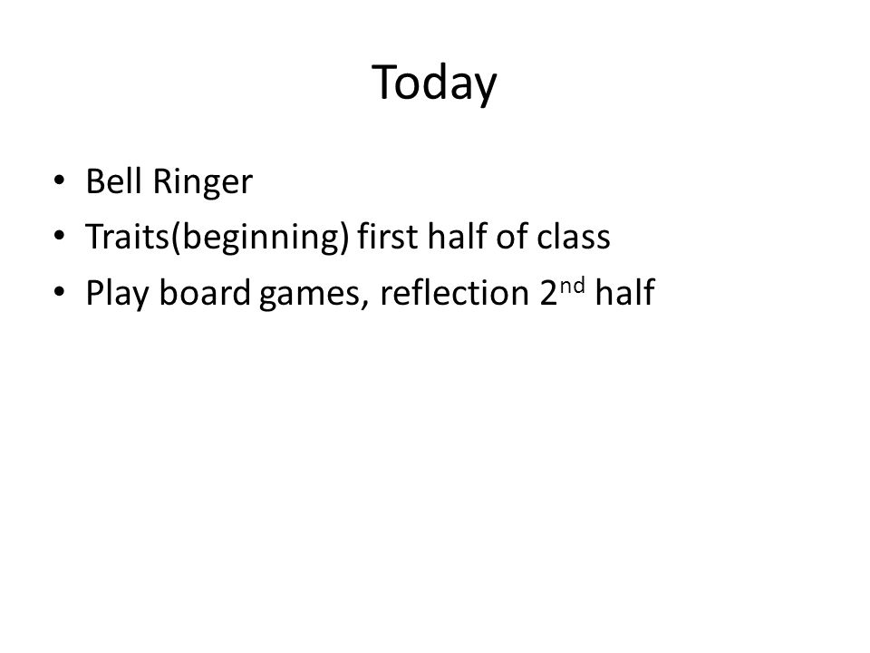 Today Bell Ringer Traits(beginning) first half of class Play board games, reflection 2 nd half