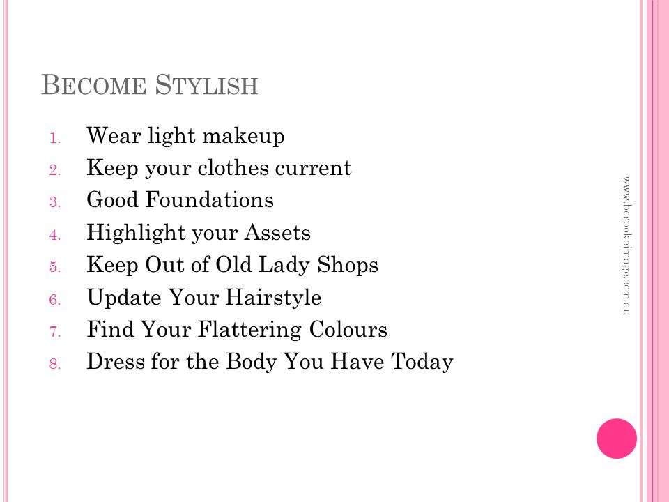 B ECOME S TYLISH 1. Wear light makeup 2. Keep your clothes current 3.