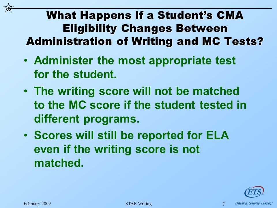 February 2009STAR Writing 7 What Happens If a Student's CMA Eligibility Changes Between Administration of Writing and MC Tests.