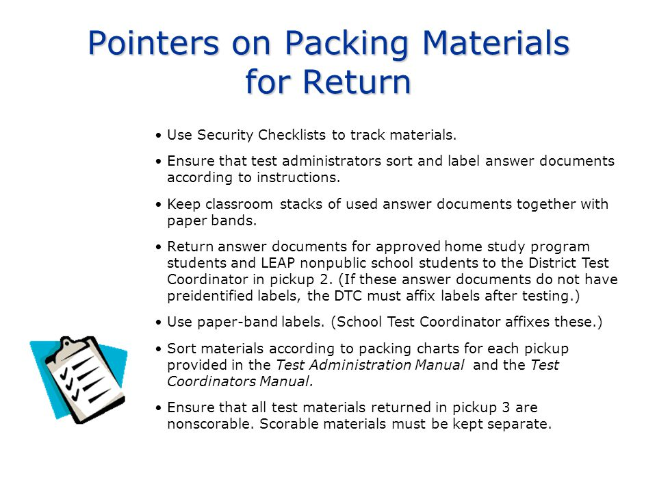 Pointers on Packing Materials for Return Use Security Checklists to track materials. Ensure that test administrators sort and label answer documents a