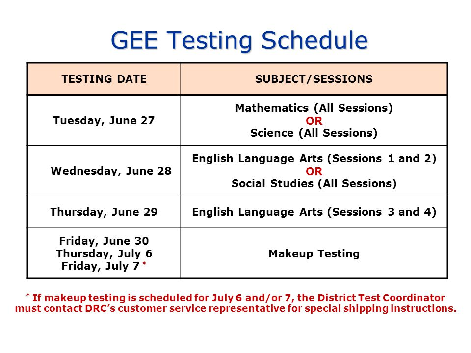 GEE Testing Schedule * If makeup testing is scheduled for July 6 and/or 7, the District Test Coordinator must contact DRC's customer service represent