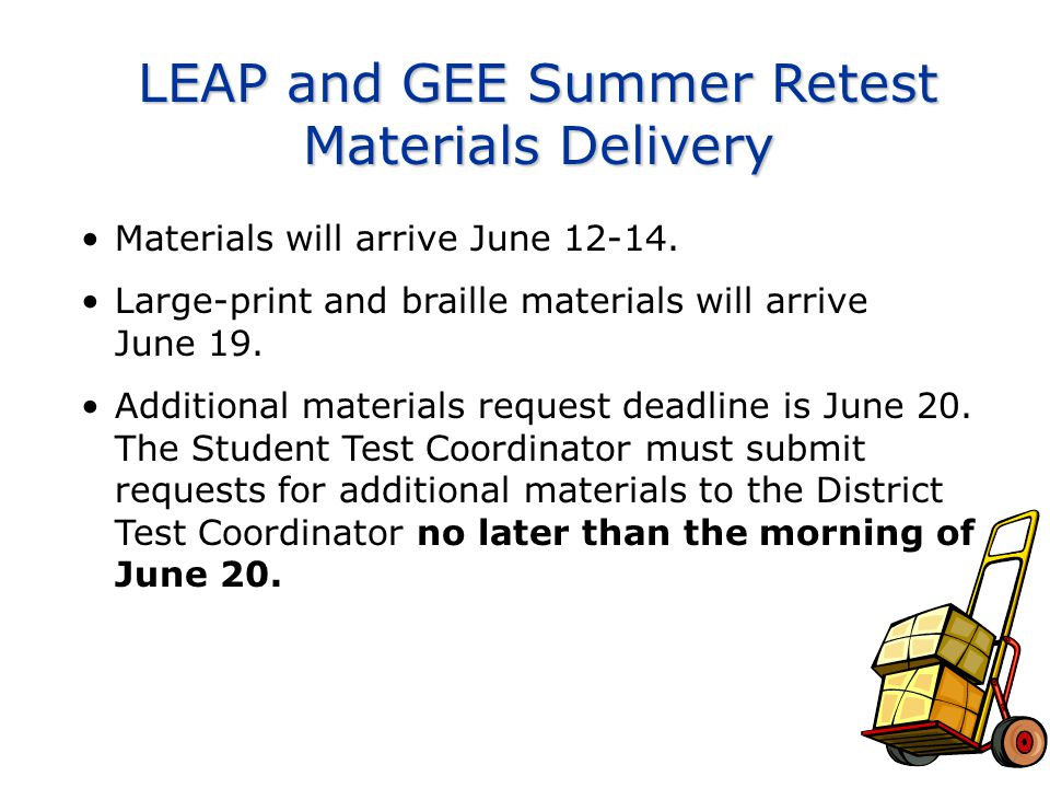 LEAP and GEE Summer Retest Materials Delivery Materials will arrive June 12-14. Large-print and braille materials will arrive June 19. Additional mate