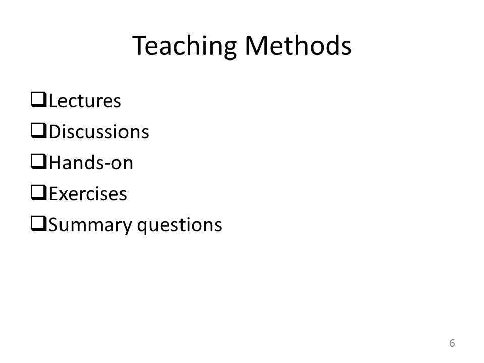 6 Teaching Methods  Lectures  Discussions  Hands-on  Exercises  Summary questions