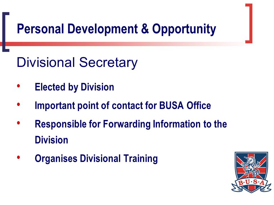 Elected by Division Important point of contact for BUSA Office Responsible for Forwarding Information to the Division Organises Divisional Training Personal Development & Opportunity Divisional Secretary