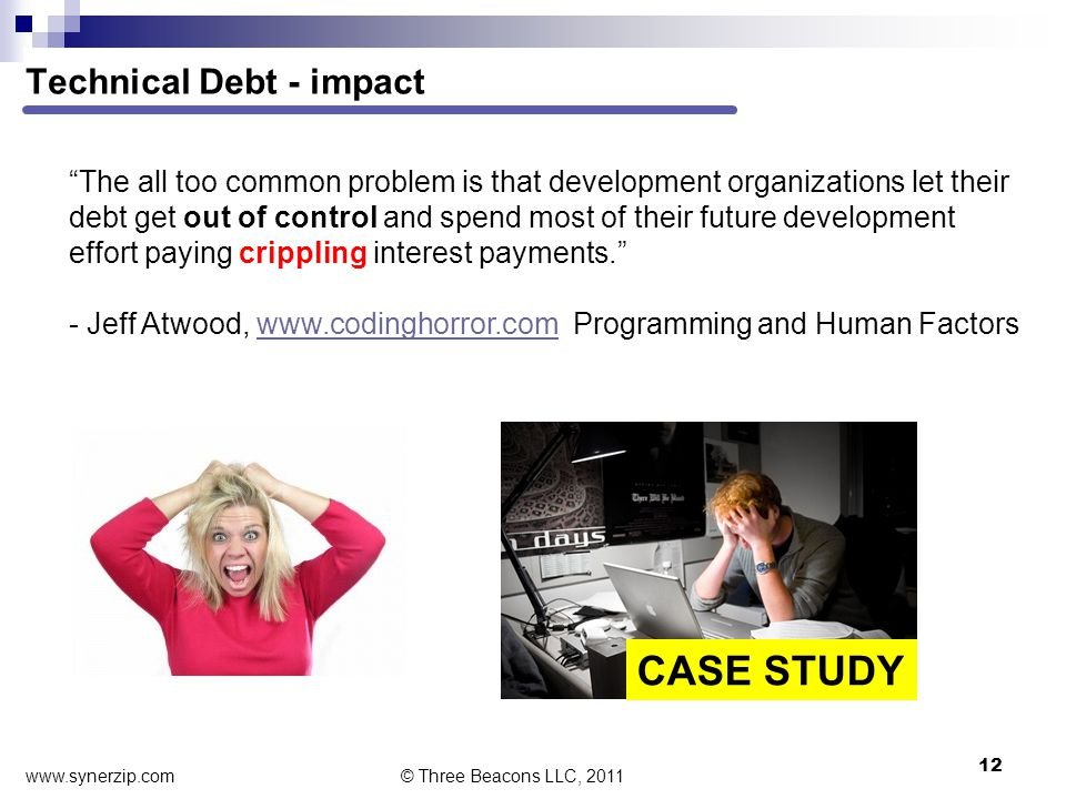 Technical Debt - impact 12 The all too common problem is that development organizations let their debt get out of control and spend most of their future development effort paying crippling interest payments. - Jeff Atwood, www.codinghorror.com Programming and Human Factorswww.codinghorror.com © Three Beacons LLC, 2011 CASE STUDY www.synerzip.com