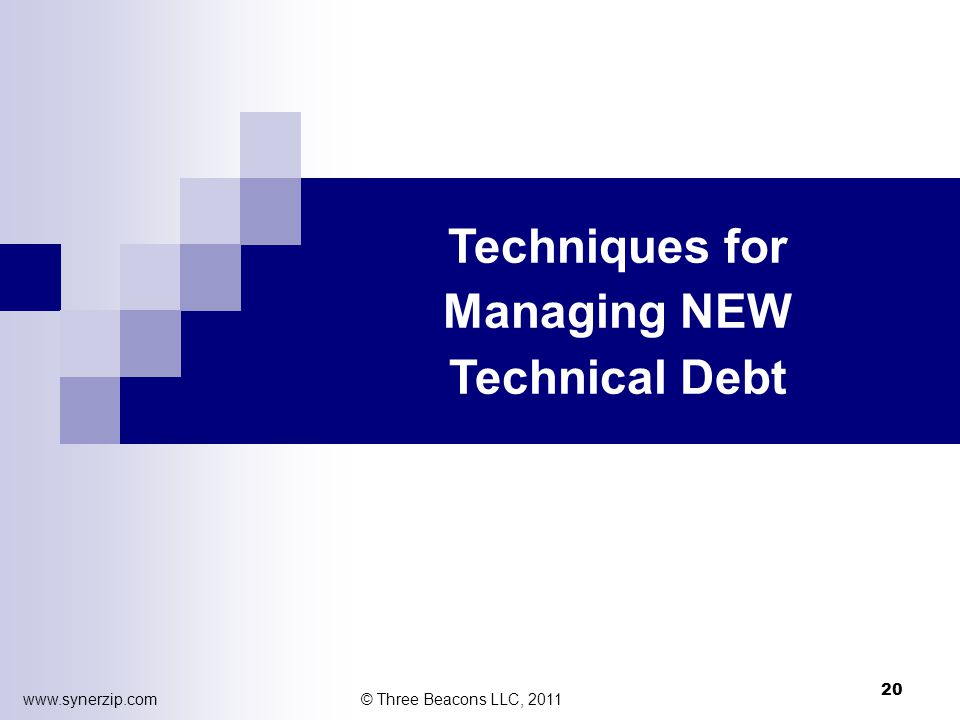 Techniques for Managing NEW Technical Debt © Three Beacons LLC, 2011 20 www.synerzip.com