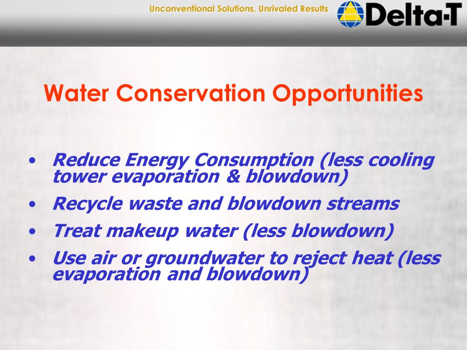 Water Conservation Opportunities Reduce Energy Consumption (less cooling tower evaporation & blowdown) Recycle waste and blowdown streams Treat makeup water (less blowdown) Use air or groundwater to reject heat (less evaporation and blowdown)