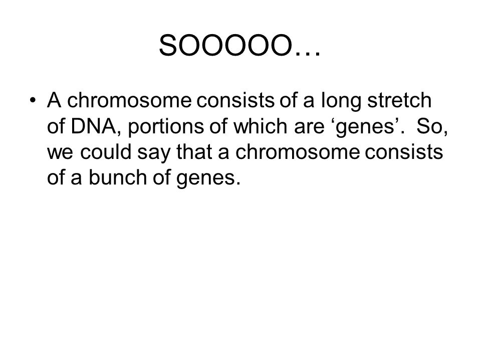 SOOOOO… A chromosome consists of a long stretch of DNA, portions of which are 'genes'.