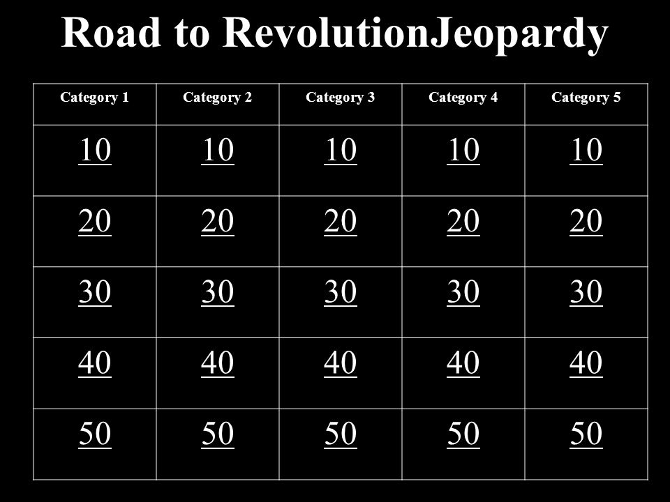 Road to RevolutionJeopardy Category 1Category 2Category 3Category 4Category 5 10 20 30 40 50