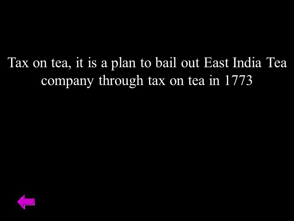 Tax on tea, it is a plan to bail out East India Tea company through tax on tea in 1773