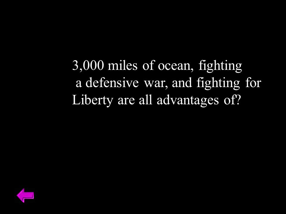 3,000 miles of ocean, fighting a defensive war, and fighting for Liberty are all advantages of
