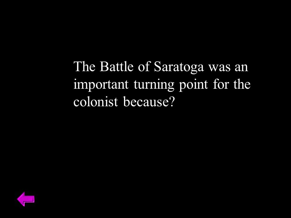 The Battle of Saratoga was an important turning point for the colonist because