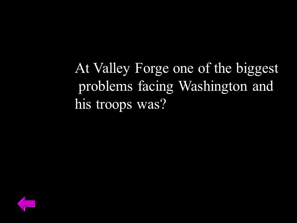 At Valley Forge one of the biggest problems facing Washington and his troops was