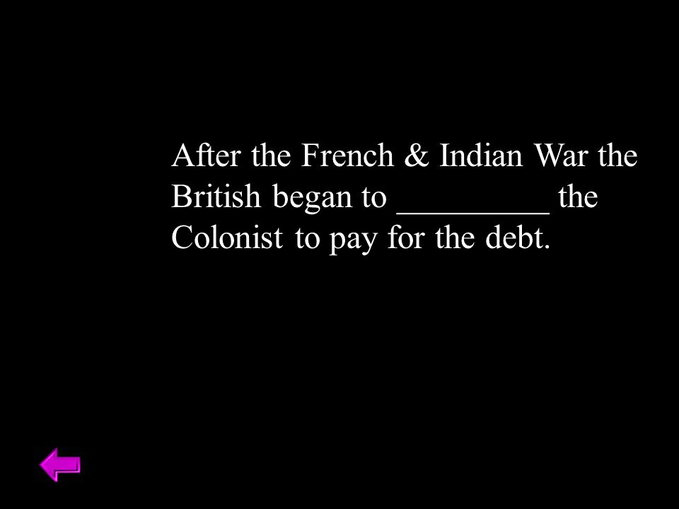 After the French & Indian War the British began to _________ the Colonist to pay for the debt.
