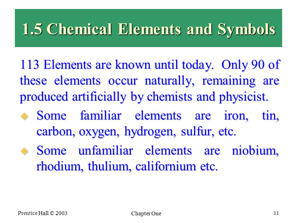 Hall © 2003 Prentice Hall © 2003 Chapter One 11 1.5 Chemical Elements and Symbols 113 Elements are known until today.