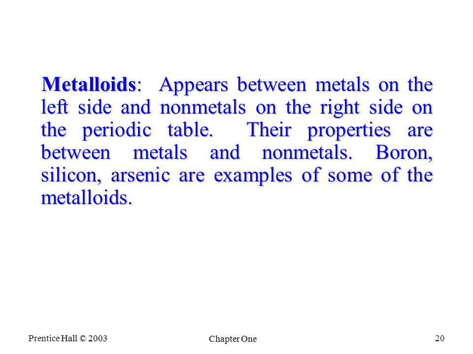 Hall © 2003 Prentice Hall © 2003 Chapter One 20 Metalloids: Appears between metals on the left side and nonmetals on the right side on the periodic table.