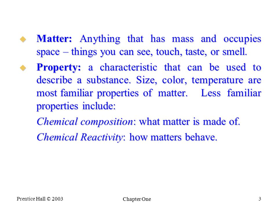 Hall © 2003 Prentice Hall © 2003 Chapter One 3  Matter: Anything that has mass and occupies space – things you can see, touch, taste, or smell.