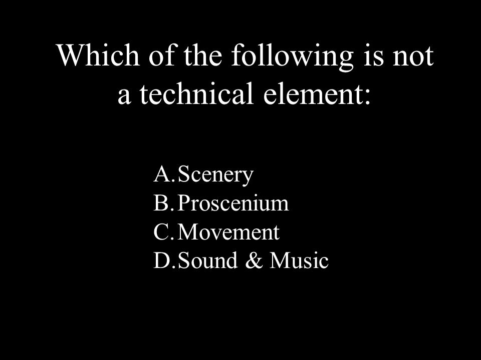 10 A.Scenery B.Proscenium C.Movement D.Sound & Music Which of the following is not a technical element: